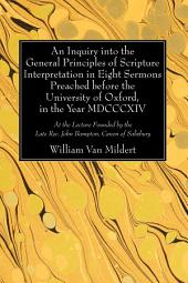An Inquiry into the General Principles of Scripture Interpretation in Eight Sermons Preached before the University of Oxford, in the Year 1814: At the Lecture Founded by the Late Rev. John Bampton, Canon of Salisbury