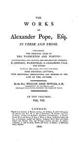 The Works of Alexander Pope, Esq. In Verse and Prose: Containing the Principal Notes of Drs. Warburton and Warton: Illustrations, and Critical and Explanatory Remarks, by Johnson, Wakefield, A. Chalmers, F.S.A. and Others. To which are Added, Now First Published, Some Original Letters, with Additional Observations, and Memoirs of the Life of the Author, Volume 8