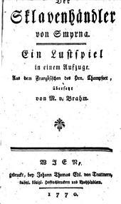 Der Sklavenhändler von Smyrna; ein Lustspiel in 1 Aufz. aus dem französischen übers. von M. v. Brahm.