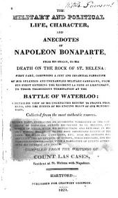 The Military and Political Life, Character, and Anecdotes of Napoleon Bonaparte: From His Origin to His Death on the Rock of St. Helena ...
