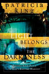 Light Belongs in the Darkness: Finding Your Place in God's Endtime Harvest