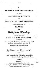 A serious investigation of the nature and effects of Parochial Assessments being charged on places of Religious Worship, protected by the Act of Toleration; wherein the ... partiality, evil tendency and ruinous consequences of such a taxation, are ... set forth