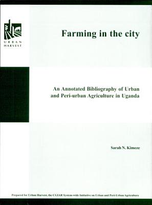 Farming in the City An annotated Bibliography of Urban andf Peri Urban Agriculture in Uganda