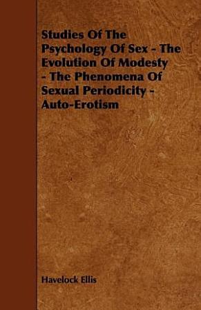Studies of the Psychology of Sex   The Evolution of Modesty   The Phenomena of Sexual Periodicity   Auto Erotism PDF