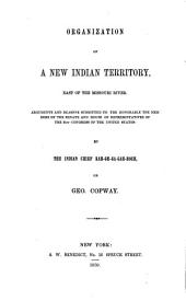 Organization of a new Indian territory, east of the Missouri River: Arguments and reasons submitted to the Honorable the members of the Senate and House of Representatives of the 31st Congress of the United States