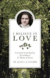 I Believe in Love: A Personal Retreat Based on the Teaching of St. Thérèse of Lisieux