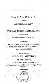 A Catalogue of the Valuable Library of Thomas James Mathias, Esq., Removed from His Late Official Residence: Containing an Excellent Collection of Classics, Theology, History, Voyages, Travels, and Belles-lettres, which Will be Sold by Auction, by Mr. Evans, at His House, No. 96, Pall-Mall, on Thursday, April 6th, and Eleven Following Days, (Sundays Excepted.)