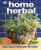 Home Herbal: The Ultimate Guide to Cooking, Brewing, and Blending Your Own Herbs