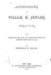 Autobiography of William H. Seward, from 1801 to 1834: With a Memoir of His Life, and Selections from His Letters from 1831 to 1846
