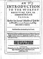 An Introduction to the worthy Receiving the Sacrament of the Lord's Supper: by ... W. Pemble ... Published since his death by his friend (R. Capel).