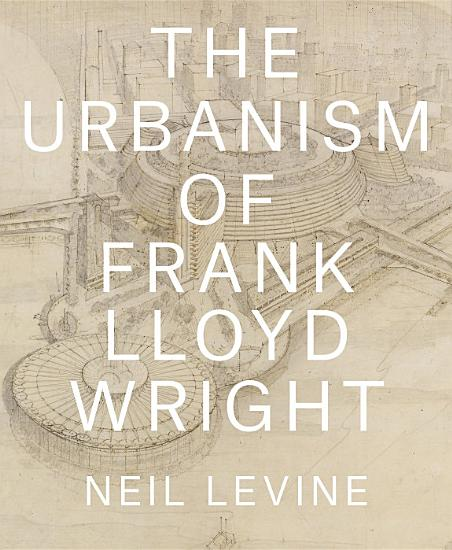 The Urbanism of Frank Lloyd Wright PDF