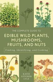 The Complete Guide to Edible Wild Plants, Mushrooms, Fruits, and Nuts: Finding, Identifying, and Cooking, Edition 3