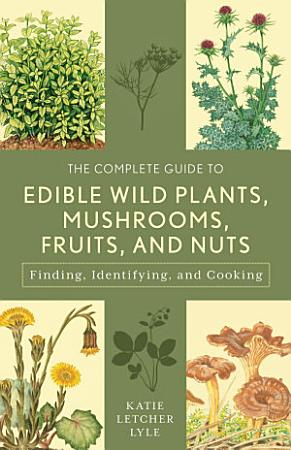 The Complete Guide to Edible Wild Plants  Mushrooms  Fruits  and Nuts PDF
