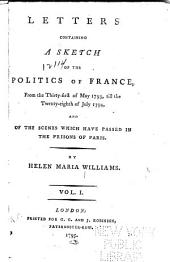 Letters Containing a Sketch of the Politics of France: From the Thirty-first of May 1793, Till the Twenty-eighth of July 1794 : and of the Scenes which Have Passed in the Prisons of Paris, Volume 1