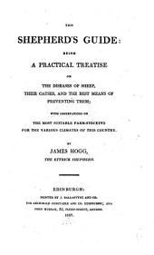 The Shepherd's Guide; Being a Practical Treatise on the Diseases of Sheep, Their Causes, and the Best Means of Preventing Them, with Observations on the Most Suitable Farm-stocking for the Various Climates of this Country