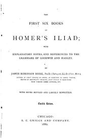The First Six Books of Homer's Iliad: With Explanatory Notes, and References to the Grammars of Goodwin and Hadley