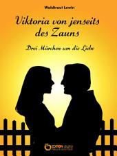 Viktoria von jenseits des Zauns: Drei Märchen um die Liebe