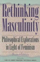 Rethinking Masculinity: Philosophical Explorations in Light of Feminism, Edition 2