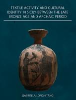 Textile Activity and Cultural Identity in Sicily Between the Late Bronze Age and Archaic Period PDF