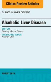 Alcoholic Liver Disease, An Issue of Clinics in Liver Disease, E-Book