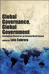Global Governance, Global Government: Institutional Visions for an Evolving World System