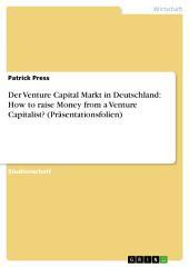 Der Venture Capital Markt in Deutschland: How to raise Money from a Venture Capitalist? (Präsentationsfolien)