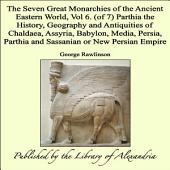 The Seven Great Monarchies of the Ancient Eastern World, Vol 6. (of 7): Parthia the History, Geography and Antiquities of Chaldaea, Assyria, Babylon, Media, Persia, Parthia and Sassanian or New Persian Empire