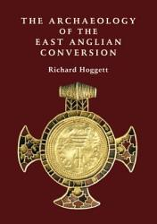 The Archaeology Of The East Anglian Conversion Book PDF