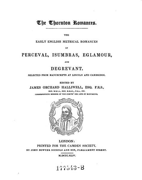 The Thornton Romances   The Early English Metrical Romances of Perceval  Isumbras  Eglamour  and Degrevant  Selected from Manuscripts at Lincoln and Cambridge