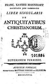 Franc. Xaverii Mannhart ... Liber singularis de antiquitatibus christianorum