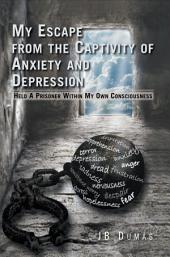 My Escape from the Captivity of Anxiety and Depression: Held a Prisoner Within My Own Consciousness