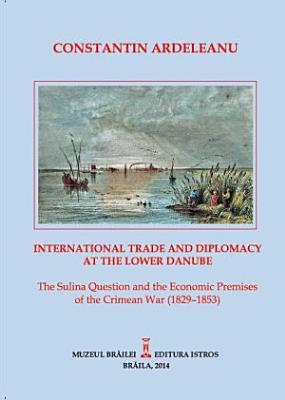 International Trade and Diplomacy at the Lower Danube  The Sulina Question and the Economic Premises of the Crimean War  1829   1853  PDF