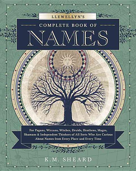 Llewellyn's Complete Book of Names for Pagans, Wiccans, Witches, Druids, Heathens, Mages, Shamans & Independent Thinkers of All Sorts who are Curious about Names from Every Place and Every Time