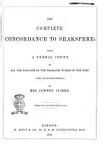 The Complete Concordance to Shakspere Being a Verbal Index to All the Passages in the Dramatic Works of the Poet by Mrs. Cowden Clarke