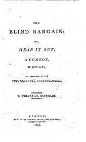 The Blind Bargain, Or, Hear it Out: A Comedy, in Five Acts. As Performed at the Theatre-Royal, Covent-Garden