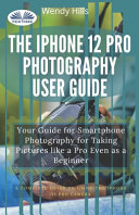 The IPhone 12 Pro Photography User Guide. Your Guide for Smartphone Photography for Taking Pictures Like a Pro Even as a Beginner