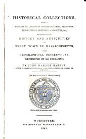 Historical Collections: Being a General Collection of Interesting Facts, Traditions, Biograpical Sketches, Anecdotes, &c., Relating to the History and Antiquities of Every Town in Massachusetts, with Geographical Descriptions