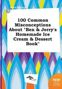 100 Common Misconceptions about Ben and Jerry's Homemade Ice Cream and Dessert Book