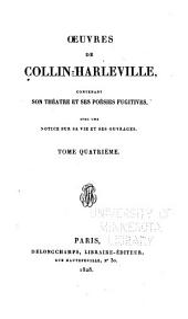 Oeuvres de Collin-Harleville: contenant son théâtre et ses poèsies fugitives avec une notice sur sa vie et ses ouvrages [par M. Andrieux], Volume4