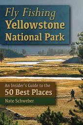 Fly Fishing Yellowstone National Park: An Insider's Guide to the 50 Best Places