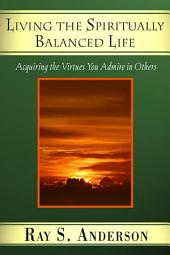Living the Spiritually Balanced Life: Acquiring the Virtues You Admire in Others