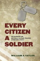 Every Citizen a Soldier: The Campaign for Universal Military Training after World War II
