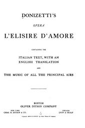 Donizetti's Opera L'elisire D'amore: Containing the Italian Text, with an English Translation, and the Music of the Principal Airs