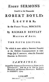 Eight Sermons Preach'd at the Honourable Robert Boyle's Lecture, in the First Year 1692: To which is Now Added a Sermon Preach'd at the Publick-commencement at Cambridge, July 5, 1696, when He Proceded Doctor in Divinity