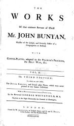 The Works Of That Eminent Servant Of Christ Mr John Bunyan The Holy War The Desire Of The Righteous Granted The Saint S Privilege And Profit Christ A Compleat Saviour The Saints Knowledge Of Christ S Love A Discourse Of The House Of The Forest Of Lebanon Of Anti Christ And His Ruin Saved By Grace Christian Behaviour A Discourse Touching Prayer The Strait Gate Some Gospel Truths Opened A Vindication Of Gospel Truths Opened Light For Them That Sit In Darkness Instruction For The Ignorant The Holy City The Resurrection Of The Dead And Eternal Judgment A Caution To Stir Up To Watch Against Sin An Exposition On The Ten First Chapters Of Genesis And Part Of The Eleventh The Work Of Jesus Christ As An Advocate Seasonable Counsel Divine Emblems Mr Bunyan S Last Sermon Ebal And Gerizzim Prison Meditations Book PDF
