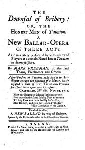The Downfal of Bribery; Or, the Honest Men of Taunton. A New Ballad-opera of Three Acts [in Prose with Songs. A Political Piece] ... By M. F., Etc