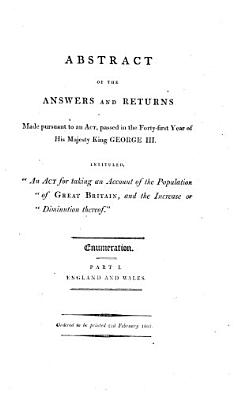Abstract of the Answers and Returns Made Pursuant to an Act Passed in the Forty first Year of His Majesty King George III Intituled  An Act for Taking Account of the Population of Great Britain  and the Increase Or Diminution Thereof    PDF