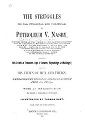 The Struggles, Social, Financial and Political, of Petroleum V. Nasby [pseud.]: Embracing His Trials and Troubles, Ups and Downs, Rejoicings and Wailings, Likewise His Views of Men and Things, Embracing the Period of American History from 1860 to 1870