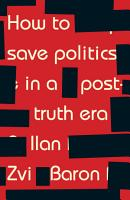How to save politics in a post truth era PDF