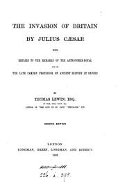 The invasion of Britain by Julius Caesar. With Replies to the remarks of the astonomer-royal and of the late Camden professor of ancient history at Oxford